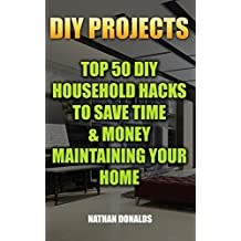 DIY Projects: Top 50 DIY Household Hacks To Save Time & Money Maintaining Your Home: (Household Essentials, Household Decorations, Household Supplies) (Organize Your Home Book 1)