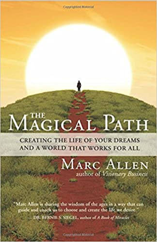 The Magical Path Creating Life Of Your Dreams And A World That Works For All Marc Allen 9781608681457 Amazon Books