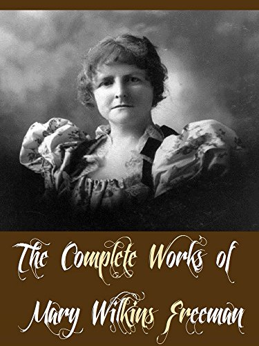 The Complete Works of Mary Wilkins Freeman (26 Complete Works of Mary Wilkins Freeman Including An Alabaster Box, The Adventures of Ann, The Butterfly House, The Debtor, The Givers, And More)