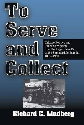 to-serve-and-collect-chicago-politics-and-police-corruption-from-the-lager-beer-riot-to-the-summerda
