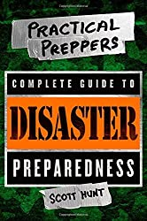 The Practical Preppers Complete Guide to Disaster Preparedness by Scott Hunt (2014-08-05)