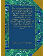 The Nebraska Question, Comprising Speeches in the United States Senate by Mr. Douglas [And Others].: Together with the History of the Missouri Compromise--Daniel Webster'S Memorial in Regard to It--History of the Annexation of Texas--The Organization of T