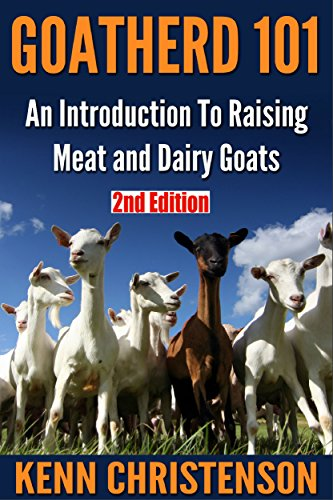 Goats: Goatherd 101: An Introduction To Raising Meat and Dairy Goats (2nd Edition) (goat, meat, milk, shepherd, dairy, homesteading, off the grid) by [Christenson, Kenn]