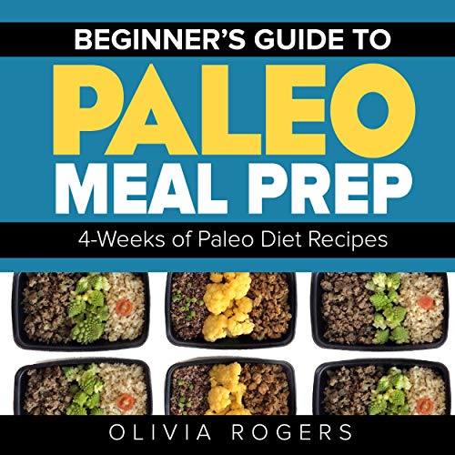 Beginners Guide to Paleo Meal Prep: 4-Weeks of Paleo Diet Recipes: 28 Full Days of Paleo Meals by Olivia Rogers