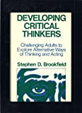 Developing Critical Thinkers : Challenging Adults to Explore Alternative Ways of Thinking and Acting, Brookfield, Stephen D., 1555420559