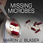 Missing Microbes: How the Overuse of Antibiotics Is Fueling Our Modern Plagues | Martin J. Blaser