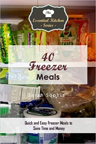 40 Freezer Meals: Quick and Easy Freezer Meals to Save Time and Money (The Essential Kitchen Series)