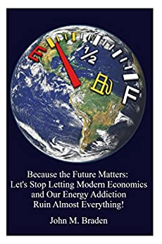 Because the Future Matters: Let's Stop Letting Modern Economics and Our Energy Addiction Ruin Almost Everything! by [Braden, John]