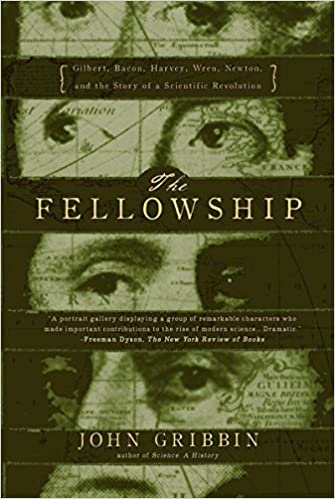 The Fellowship: Gilbert, Bacon, Wren, Newton, and the Story of a Scientific Revolution