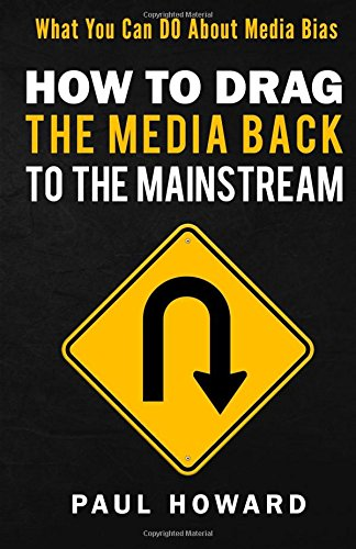 How to Drag the Media Back to the Mainstream: What You Can DO About Media Bias