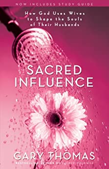Sacred Influence: How God Uses Wives to Shape the Souls of Their Husbands by [Thomas, Gary L.]