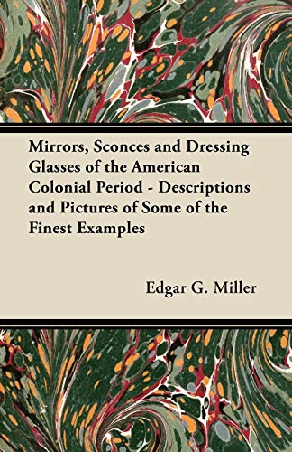 Mirrors, Sconces and Dressing Glasses of the American Colonial Period - Descriptions and Pictures of Some of the Finest Examples