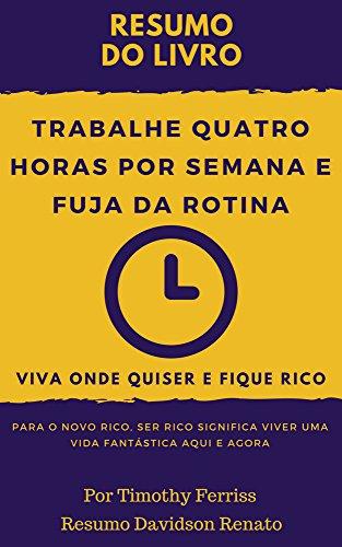 RESUM0: Trabalhe Quatro Horas Por Semana E Fuja Da Rotina: Viva Onde Quiser E Fique Rico