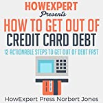 How to Get out of Credit Card Debt: 12 Actionable Steps to Get out of Debt Fast |  HowExpert Press,Norbert Jones