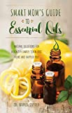 img - for Smart Mom's Guide to Essential Oils: Natural Solutions for a Healthy Family, Toxin-Free Home and Happier You book / textbook / text book