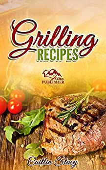 Grilling Recipes: Enjoy The 50 Top Rated Delicious Grilling Meals Under One Cookbook by [Stacy, Caitlin]