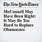 McConnell May Have Been Right: It May Be Too Hard to Replace Obamacare | Jennifer Steinhauer,Robert Pear