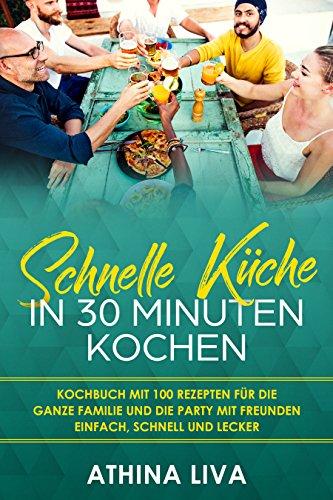 FREE Schnelle Küche In 30 Minuten kochen: Kochbuch mit 100 Rezepten für die ganze Familie und die Party<br />ZIP