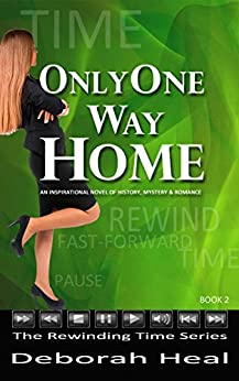 Only One Way Home: an inspirational novel of history, mystery & romance (The Rewinding Time Series Book 2) by [Heal, Deborah]