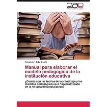 Manual para elaborar el modelo pedagógico de la institución educativa: ¿Cuáles son las teorías del aprendizaje y los modelos pedagógicos que han ... historia de la educación? (Spanish Edition)