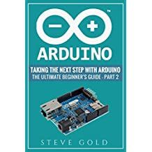 Arduino: Taking The Next Step With Arduino: The Ultimate Beginner's Guide - Part 2 (Arduino 101, Arduino sketches, Complete beginners guide, Programming. Pi 3, xml, c++, Ruby, html, php, Robots)