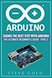 Arduino: Taking The Next Step With Arduino: The Ultimate Beginner's Guide - Part 2 (Arduino 101, Arduino sketches, Complete beginners guide, Programming, ... Pi 3, xml, c++, Ruby, html, php, Robots)