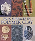 Faux Surfaces in Polymer Clay: 30 Techniques & Projects That Imitate Precious Stones, Metals, Wood & More