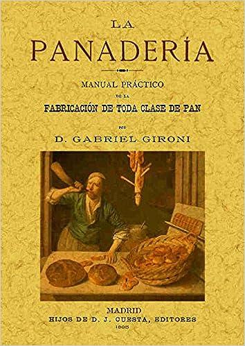 La panaderia. Manual practico de la fabricacion de toda clase de pan. Edicion Facsimilar (Spanish Edition): Gabriel Gironi: 9788497615815: Amazon. com: Books