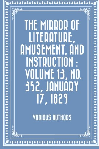 The Mirror of Literature, Amusement, and Instruction : Volume 13, No. 352, January 17, 1829 pdf