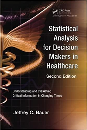 Book Statistical Analysis for Decision Makers in Healthcare, Second Edition: Understanding and Evaluating Critical Information in Changing Times by Jeffrey C. Bauer (2009-05-19)