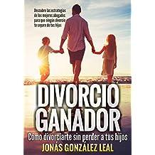 Divorcio Ganador: Cómo Divorciarte sin perder a tus hijos. (Spanish Edition)