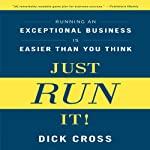 Just Run It!: Running an Exceptional Business Is Easier Than You Think | Dick Cross
