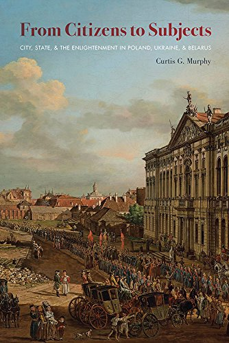 From Citizens to Subjects: City, State, and the Enlightenment in Poland, Ukraine, and Belarus (Russian and East European Studies)