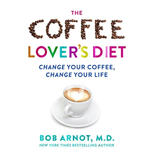 The Coffee Lover's Diet: Change Your Coffee...Change Your Life by Dr. Bob Arnot