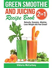 Green Smoothie and Juicing Recipe Book: Detoxify, Energize, Alkalize, Lose Weight and Feel Great!