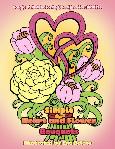 Simple Heart and Flower Bouquets: Large Print Pictures and Easy Designs of Floral Bouquets and Hearts Coloring Book for Adults (Beautiful and Simple Adult Coloring Books) (Volume 3) - Easy Flower Gardening