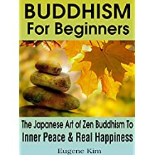 Buddhism: Buddhism For Beginners: The Japanese Art of Zen Buddhism To Achieve Your Inner Peace and Real Happiness (Buddhism, Buddha, Meditation, Zen, Simple ... Happiness, Yoga, Anxiety, Mindfulness)