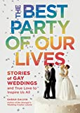 The Best Party of Our Lives: Stories of Gay Weddings and True Love to Inspire Us All