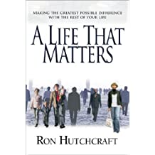 Life That Matters, A: Making the Greatest Possible Difference with the Rest of Your Life