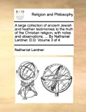A Large Collection of Ancient Jewish and Heathen Testimonies to the Truth of the Christian Religion, with Notes and Observations by Nathaniel Lar, Nathaniel Lardner, 114077008X