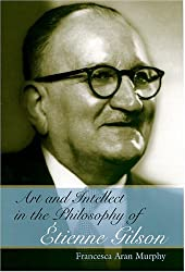 Art and Intellect in the Philosophy of Etienne Gilson (Eric Voegelin Institute Series in Political Philosophy)