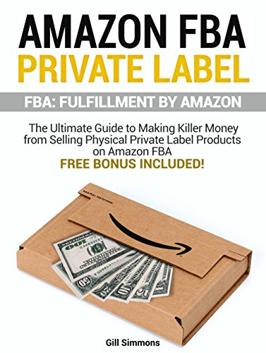 Download PDF Amazon FBA Private Label - FBA - Fulfillment By Amazon - The Ultimate Guide to Making Killer Money from Selling Physical Private Label Products on Amazon FBA. Free Bonus included!