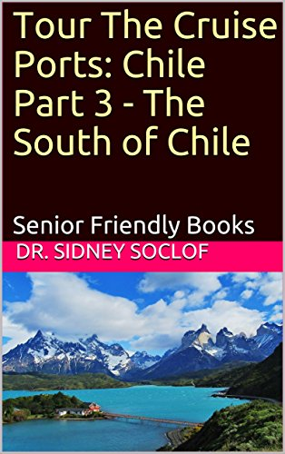 Tour The Cruise Ports: Chile Part 3 - The South of Chile: Senior Friendly Books  (Touring The Cruise Ports Book 1) (Sidney Part 3)