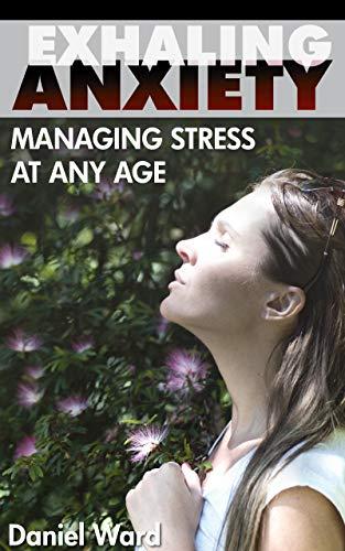 Exhaling Anxiety: Managing Stress at Any Age by [Ward, Daniel]