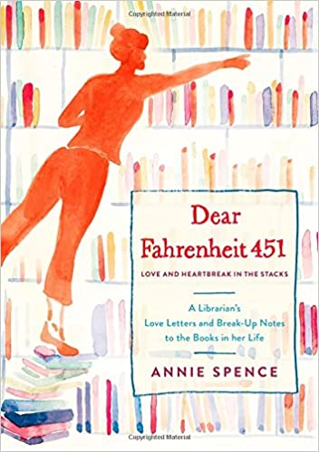 dear fahrenheit 451 love and heartbreak in the stacks a librarians love letters and breakup notes to the books in her life annie spence 9781250106490