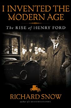 I Invented the Modern Age: The Rise of Henry Ford by [Snow, Richard]