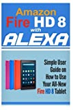 img - for Amazon Fire HD 8 with Alexa: Simple User Guide How To Use Your All-New Fire HD 8 Tablet with Alexa to the Fullest (Tips And Tricks, Kindle Fire HD 8 & 10, New Generation) (Volume 1) book / textbook / text book