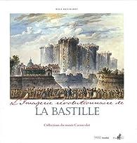 L'imagerie révolutionnaire de la Bastille : Collections du musée Carnavalet par Rolf Reichardt