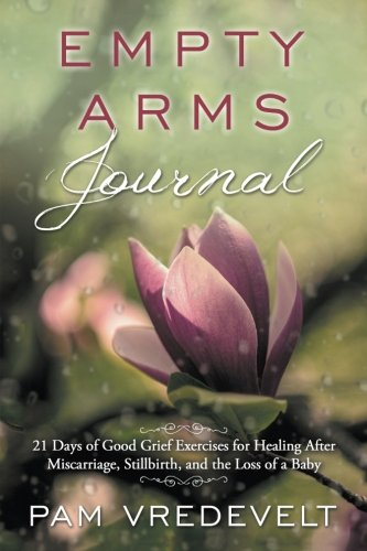 Empty Arms Journal: 21 Days of Good Grief Exercises for Healing After Miscarriage, Stillbirth, or the Loss of a Baby PDF