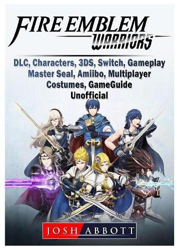 Fire Emblem Warriors, DLC, Characters, 3ds, Switch, Gameplay, Master Seal, Amiibo, Multiplayer, Costumes, Game Guide Unofficial